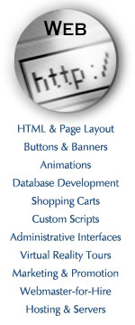 html & page layout, buttons and banners, animations, database development, shopping carts, custom scripts, administrative interfaces, virtual reality tours, marketing and promotion, webmaster for hire, hosting and servers